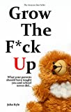 Grow the F*ck Up: What your parents should have taught you and school never did...
