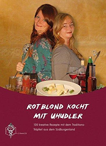 Rotblond kocht mit Uhudler: 120 kreative Rezepte mit dem Traditions-Tröpferl aus dem Südburgenland