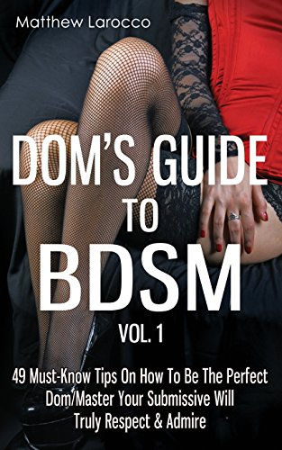 Doms Guide To BDSM Vol. 1: 49 Must-Know Tips On How To Be The Perfect Dom/Master Your Submissive Will Truly Respect & Admire (Guide to Healthy BDSM) (Volume 1)