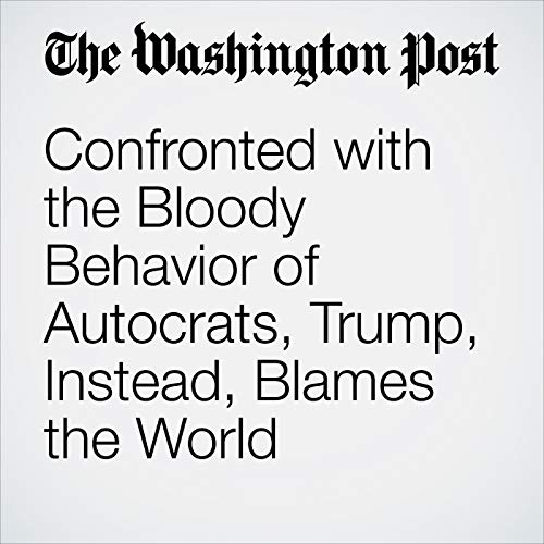 Confronted with the Bloody Behavior of Autocrats, Trump, Instead, Blames the World audiobook cover art