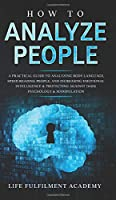 How To Analyze People: A Practical Guide To Analyzing Body Language, Speed Reading People, And Increasing Emotional Intelligence & Protecting Against Dark Psychology & Manipulation