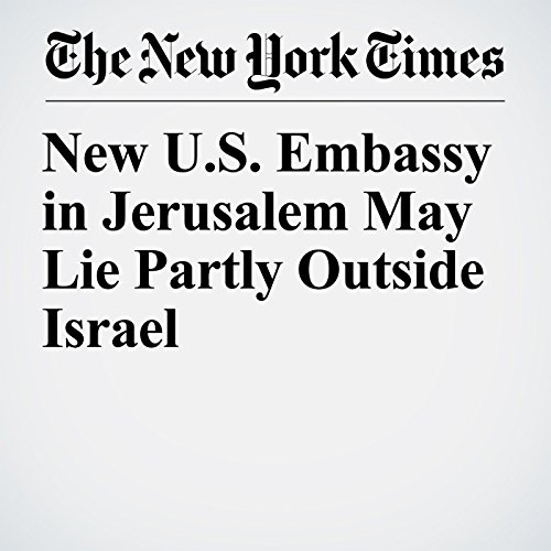 New U.S. Embassy in Jerusalem May Lie Partly Outside Israel copertina