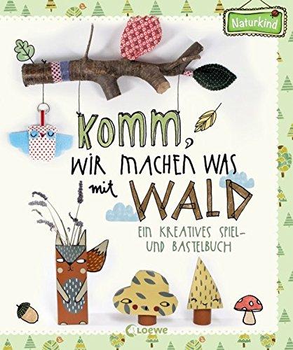Komm, wir machen was mit Wald: Ein kreatives Spiel- und Bastelbuch (Naturkind)