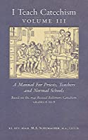 I Teach Catechism: Volume 3: A Manual for Priests, Teachers and Normal Schools
