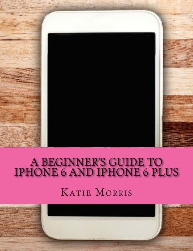 A Beginner's Guide to iPhone 6 and iPhone 6 Plus: (Or iPhone 4s, iPhone 5, iPhone 5c, iPhone 5s with IOS 8)