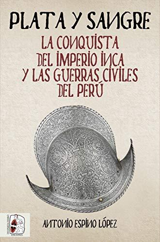 Plata y sangre: La conquista del Imperio inca y las guerras ...