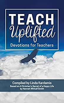 Teach Uplifted Devotions for Teachers by [Linda Kardamis, Hannah Whitall Smith]