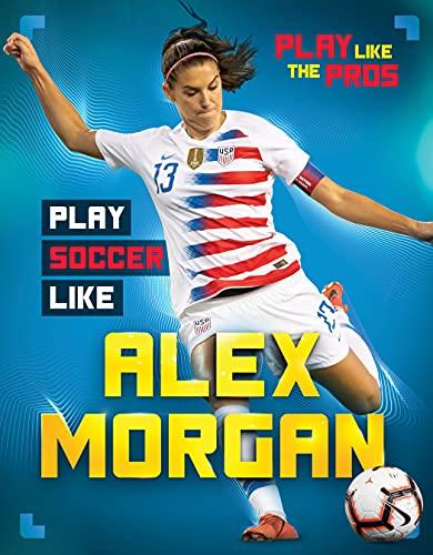 Play Soccer Like Alex Morgan (Play Like the Pros) (English Edition)