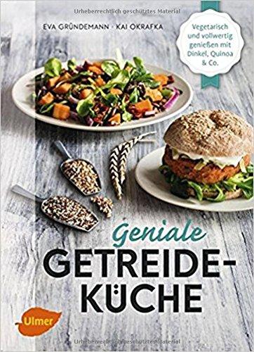 Geniale Getreideküche: Vegetarisch und vollwertig genießen mit Dinkel, Quinoa und...