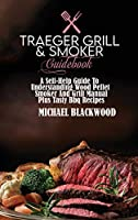 Traeger Grill and Smoker Guidebook: A Self-Help Guide To Understanding Wood Pellet Smoker And Grill Manual Plus Tasty Bbq Recipes