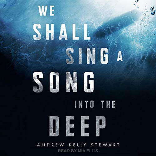 We Shall Sing a Song into the Deep Audiobook By Andrew Kelly Stewart cover art