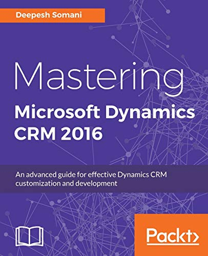 Mastering Microsoft Dynamics CRM 2016: An advanced guide for effective Dynamics CRM customization and development (English Edition)