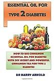 ESSENTIAL OIL FOR TYPE 2 DIABETES: HOW TO USE CINNAMON ESSENTIAL OIL IN MANAGING DIABETES WITH DIY SECRET RECIPE & POWERFUL CINNAMON TEA FOR TYPE 2 DIABETES