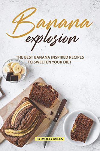 Banana Explosion: The Best Banana inspired Recipes to sweeten your Diet