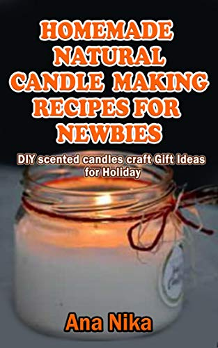 HOMEMADE NATURAL CANDLE MAKING RECIPES FOR NEWBIES: DIY scented candles craft Gift Ideas for Holiday