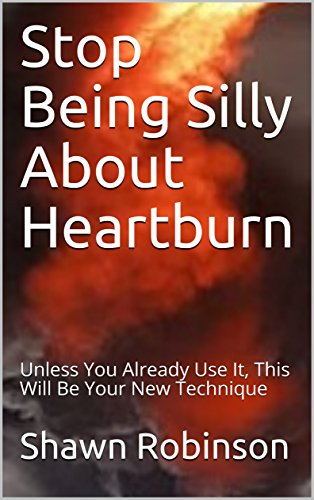 Stop Being Silly About Heartburn: Unless You Already Use It, This Will Be Your New Technique (English Edition)