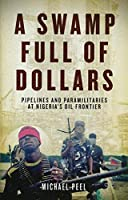 Swamp Full of Dollars: Pipelines and Paramilitaries at Nigeria's Oil Frontier