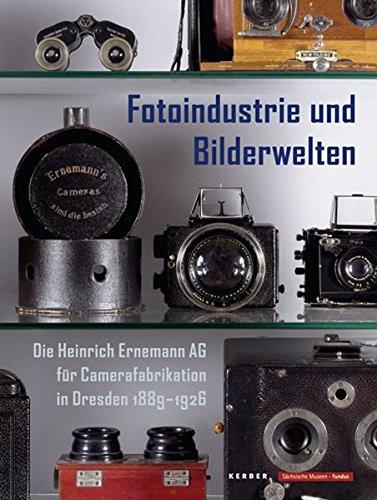 Fotoindustrie und Bilderwelten: Die Heinrich Ernemann AG für Camerafabrikation in Dresden 1889-1926