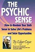 The Psychic Sense : How to Awaken Your Sixth Sense to Solve Life's Problems and Seize Opportunities (Edgar Cayce Series) by Edgar Cayce(2006-06-30)
