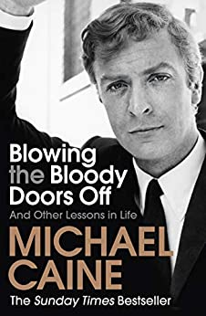 Blowing the Bloody Doors Off: And Other Lessons in Life by [Michael Caine]