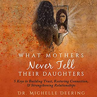 What Mothers Never Tell Their Daughters     5 Keys to Building Trust, Restoring Connection, & Strengthening Relationships              Written by:                                                                                                                                 Dr. Michelle Deering                               Narrated by:                                                                                                                                 Michelle T. Deering Ed.D.                      Length: 6 hrs and 19 mins     Not rated yet     Overall 0.0