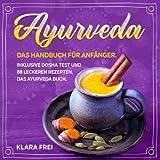 AYURVEDA: Das Handbuch für Anfänger. Inklusive Dosha Test und 88 leckeren Rezepten. Das Ayurveda Buch. (Ayurveda Kochbuch, Band 1)
