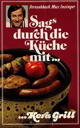 Sags durch die Küche mit... Kera Grill - 79 ausgewählte und erprobte Rezepte vom Fernsehkoch Max Inzinger
