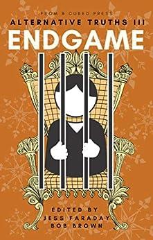 Alternative Truths III: Endgame (Alternatives Book 4) by [Bob Brown, KG Anderson, Louise Marley, Gwyndyn Alexander, Frederic J.A.M. Porter, DB Lipton, Larry Hodges, Jim Wright, Adam-Troy Castro, Jess Faraday]