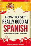 Spanish: How to Get Really Good at Spanish: Learn Spanish to Fluency and Beyond (English Edition)