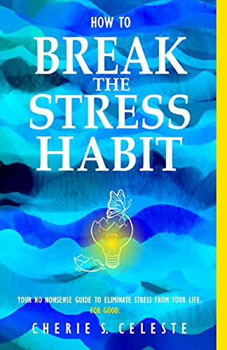 How To Break the Stress Habit: Your No Nonsense Guide To Eliminate Stress From Your Life. For Good.