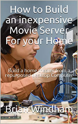 How to Build an inexpensive Movie Server For your Home: Build a home theater from a repurposed desktop Computer (Learning Computers)