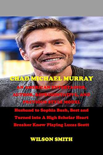 CHAD MICHAEL MURRAY AN AMERICAN ENTERTAINER, AUTHOR, REPRESENTATIVE, AND PREVIOUS STYLE MODEL: Husband to Sophia Bush, Best and Turned into A High Scholar ... Know Playing Lucas Scott. (English Edition)