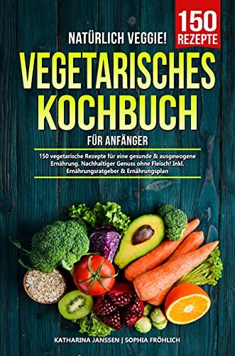 Natürlich Veggie! – Vegetarisches Kochbuch für Anfänger: 150 vegetarische Rezepte für eine gesunde & ausgewogene Ernährung. Nachhaltiger Genuss ohne Fleisch! Inkl. Ernährungsratgeber & Ernährungsplan
