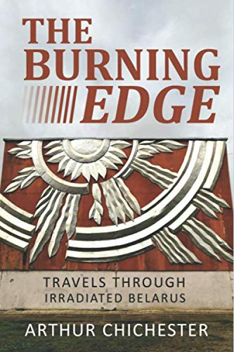 THE BURNING EDGE: TRAVELS THROUGH IRRADIATED BELARUS [Idioma Inglés]