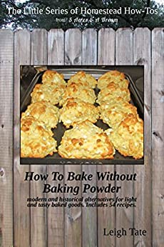 How To Bake Without Baking Powder: modern and historical alternatives for light and tasty baked goods (The Little Series of Homestead How-Tos Book 8) by [Leigh Tate]