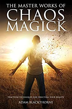 The Master Works of Chaos Magick  Practical Techniques For Directing Your Reality