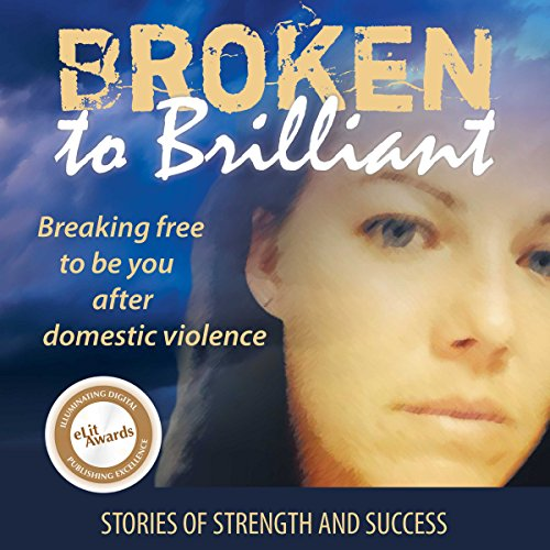 Broken to Brilliant: Breaking Free to Be You After Domestic Violence audiobook cover art