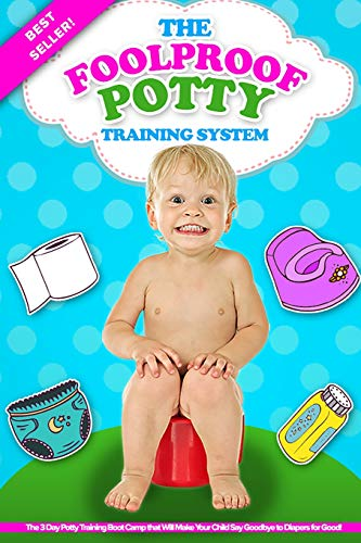 The Foolproof Potty Training System: The 3 Day Potty Training Boot Camp that Will Make Your Child Say Goodbye to Diapers for Good!