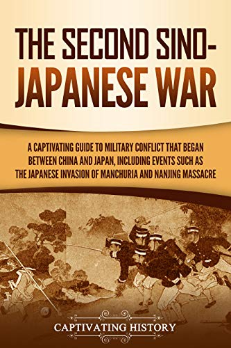 The Second Sino-Japanese War: A Captivating Guide to Military Conflict That Began between China and Japan, Including Events Such as the Japanese Invasion of Manchuria and the Nanjing Massacre