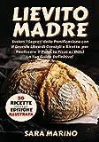 Lievito Madre : Svelati i Segreti della Panificazione con Il Grande Libro di Consigli e Ricette per Realizzare il Pane, la Pizza e i Dolci Come una Volta. La Tua Guida Definitiva!