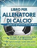 Libro per Allenatore di Calcio: Appunti del Mister: 78 Fogli di Programma della Sessione con Diagrammi, Fogli di Strategia / Analisi della Partita e Altro Ancora!
