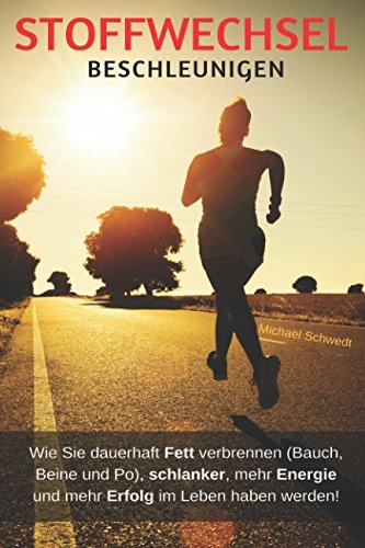 Stoffwechsel beschleunigen: Wie Sie dauerhaft Fett verbrennen (Bauch, Beine und Po), schlanker, mehr Energie und mehr Erfolg im Leben haben werden!
