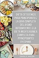 Dieta cetogenica para principiantes, La guia completa del ayuno intermitente & La Dieta Mediterranea Completa para Principiantes En Espanol
