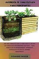 Jardinería de Cama Elevada Para Principiantes: Una guía completa paso a paso para el cultivo de plantas en contenedores elevados. Para completar su entrenamiento, aprenderá técnicas de cultivo de jardines hidropónicos (spanish version)