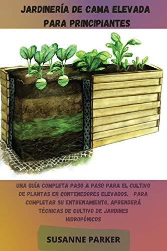 Jardinería de Cama Elevada Para Principiantes: Una guía completa paso a paso para el cultivo de plantas en contenedores elevados. Para completar su ... de jardines hidropónicos (spanish version)