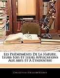 Les Phénomènes De La Nature, Leurs Lois Et Leurs Applications Aux Arts Et À L'industrie (French Edition)