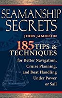 Seamanship Secrets: 185 Tips & Techniques for Better Navigation, Cruise Planning, and Boat Handling Under Power or Sail by John Jamieson(2009-05-14)