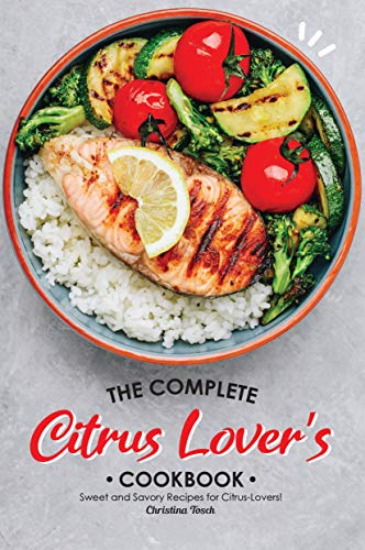 The Complete Citrus Lover's Cookbook: Sweet and Savory Recipes for Citrus-Lovers!