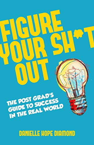 Figure Your Sh*t Out: The Post Grad's Guide to Success in the Real World