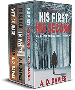 Alicia Friend Investigations Books 1-3 Box Set: His First His Second, In Black In White, With Courage With Fear: A Three-Book Mystery Thriller Anthology by [A. D. Davies]